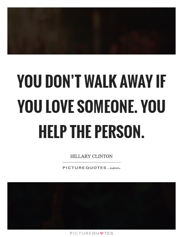 You don't walk away if you love someone. You help the person Picture Quote #1