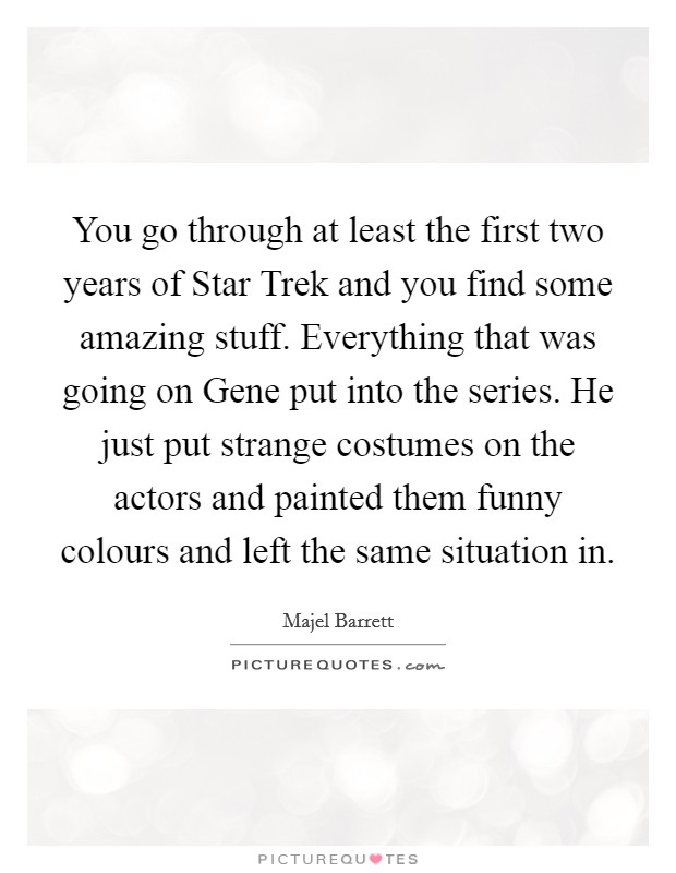 You go through at least the first two years of Star Trek and you find some amazing stuff. Everything that was going on Gene put into the series. He just put strange costumes on the actors and painted them funny colours and left the same situation in Picture Quote #1