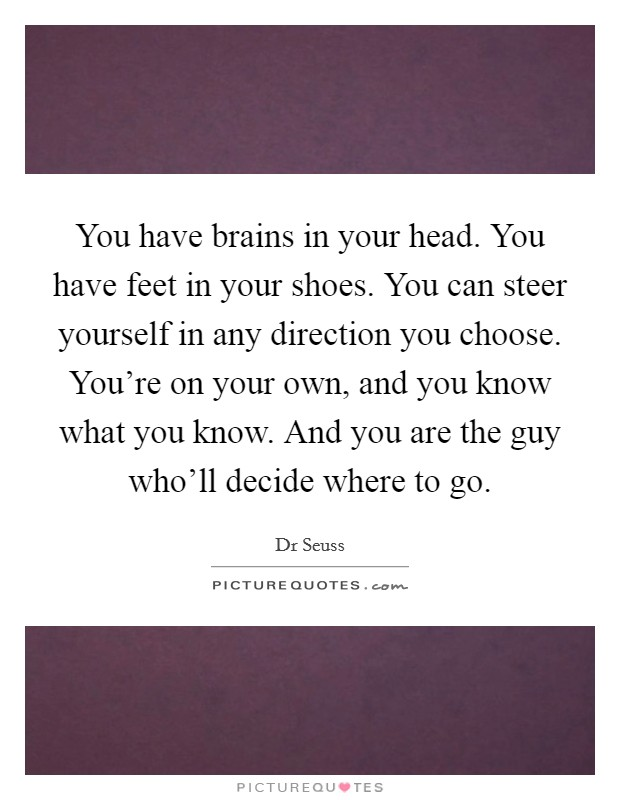 You have brains in your head. You have feet in your shoes. You can steer yourself in any direction you choose. You're on your own, and you know what you know. And you are the guy who'll decide where to go Picture Quote #1