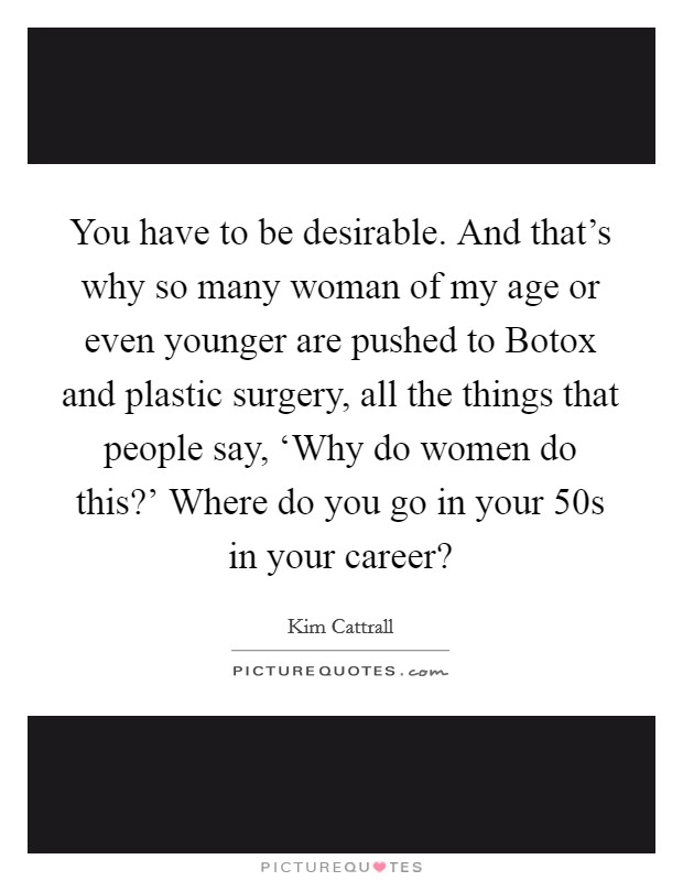 You have to be desirable. And that's why so many woman of my age or even younger are pushed to Botox and plastic surgery, all the things that people say, 'Why do women do this?' Where do you go in your 50s in your career? Picture Quote #1