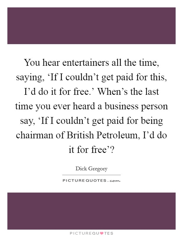 You hear entertainers all the time, saying, 'If I couldn't get paid for this, I'd do it for free.' When's the last time you ever heard a business person say, 'If I couldn't get paid for being chairman of British Petroleum, I'd do it for free'? Picture Quote #1