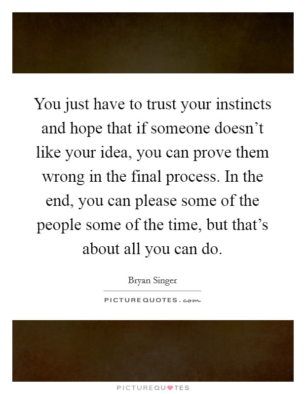 You just have to trust your instincts and hope that if someone doesn't like your idea, you can prove them wrong in the final process. In the end, you can please some of the people some of the time, but that's about all you can do Picture Quote #1