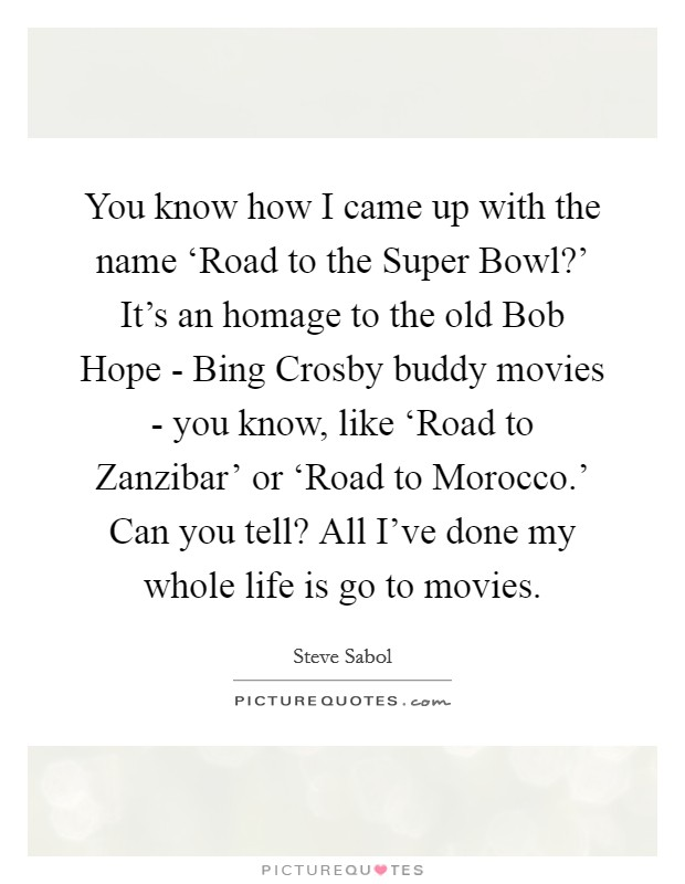 You know how I came up with the name 'Road to the Super Bowl?' It's an homage to the old Bob Hope - Bing Crosby buddy movies - you know, like 'Road to Zanzibar' or 'Road to Morocco.' Can you tell? All I've done my whole life is go to movies Picture Quote #1