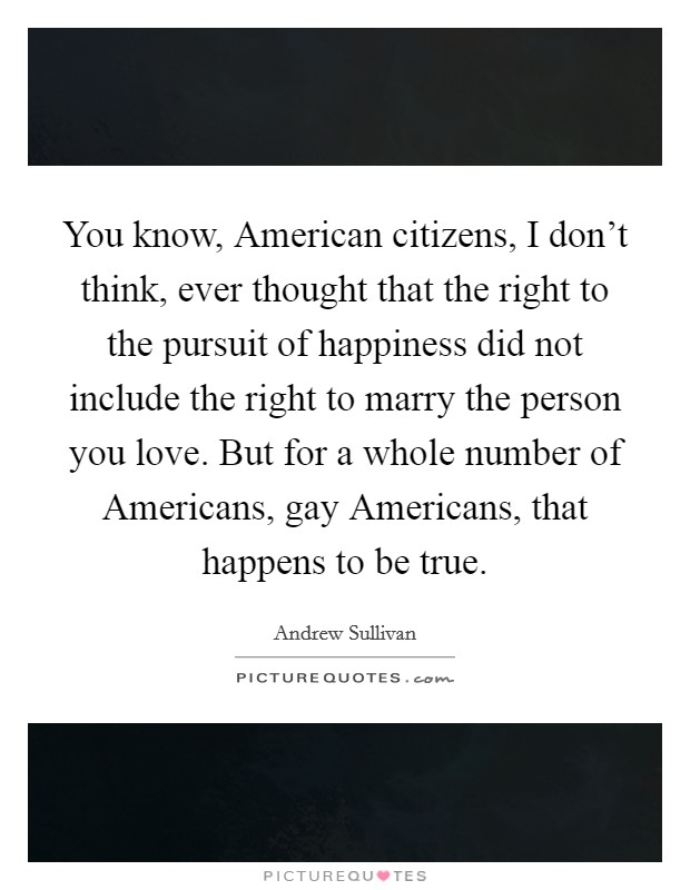 You know, American citizens, I don't think, ever thought that the right to the pursuit of happiness did not include the right to marry the person you love. But for a whole number of Americans, gay Americans, that happens to be true Picture Quote #1