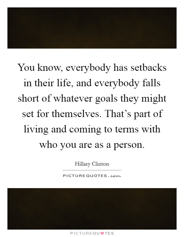 You know, everybody has setbacks in their life, and everybody falls short of whatever goals they might set for themselves. That's part of living and coming to terms with who you are as a person Picture Quote #1