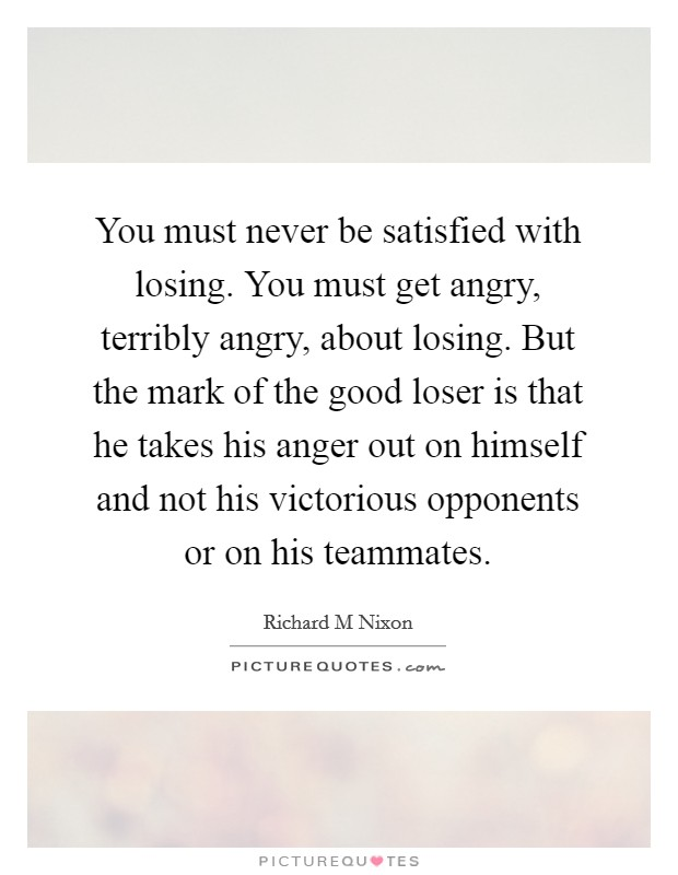 You must never be satisfied with losing. You must get angry, terribly angry, about losing. But the mark of the good loser is that he takes his anger out on himself and not his victorious opponents or on his teammates Picture Quote #1