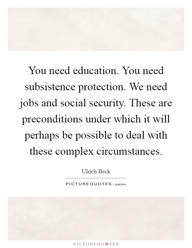 You need education. You need subsistence protection. We need jobs and social security. These are preconditions under which it will perhaps be possible to deal with these complex circumstances Picture Quote #1