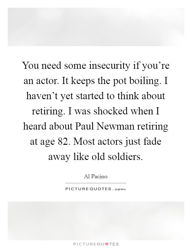 You need some insecurity if you're an actor. It keeps the pot boiling. I haven't yet started to think about retiring. I was shocked when I heard about Paul Newman retiring at age 82. Most actors just fade away like old soldiers Picture Quote #1