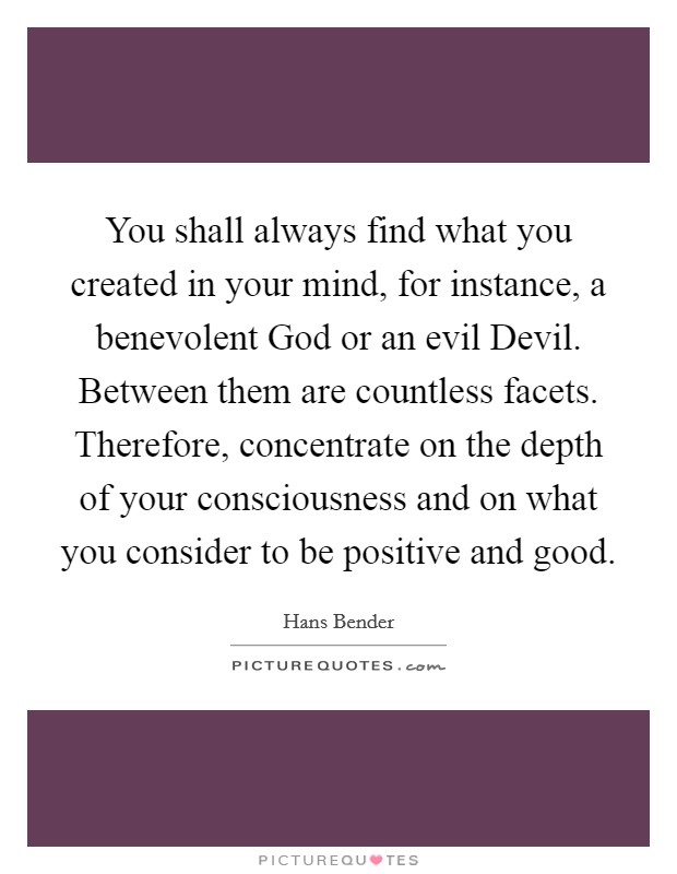 You shall always find what you created in your mind, for instance, a benevolent God or an evil Devil. Between them are countless facets. Therefore, concentrate on the depth of your consciousness and on what you consider to be positive and good Picture Quote #1