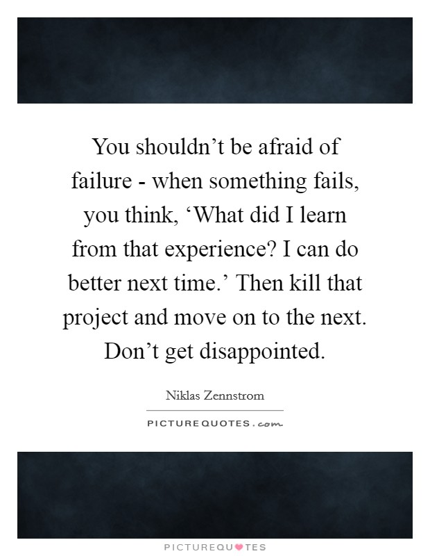 You shouldn't be afraid of failure - when something fails, you think, 'What did I learn from that experience? I can do better next time.' Then kill that project and move on to the next. Don't get disappointed Picture Quote #1