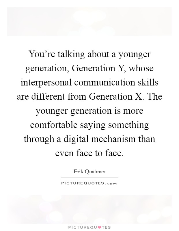 You're talking about a younger generation, Generation Y, whose interpersonal communication skills are different from Generation X. The younger generation is more comfortable saying something through a digital mechanism than even face to face Picture Quote #1