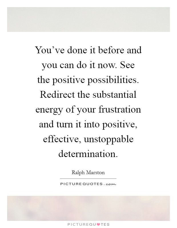 You've done it before and you can do it now. See the positive possibilities. Redirect the substantial energy of your frustration and turn it into positive, effective, unstoppable determination Picture Quote #1