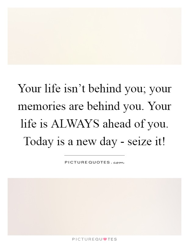 Your life isn't behind you; your memories are behind you. Your life is ALWAYS ahead of you. Today is a new day - seize it! Picture Quote #1