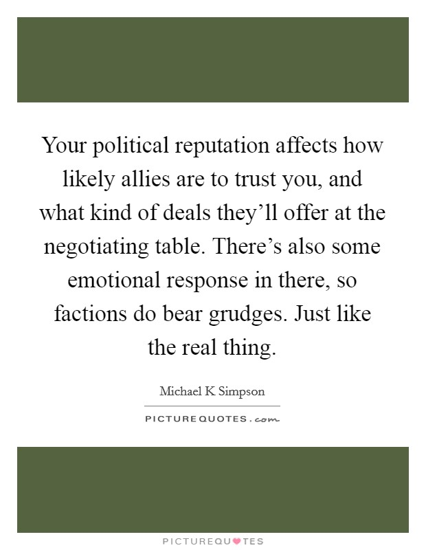 Your political reputation affects how likely allies are to trust you, and what kind of deals they'll offer at the negotiating table. There's also some emotional response in there, so factions do bear grudges. Just like the real thing Picture Quote #1
