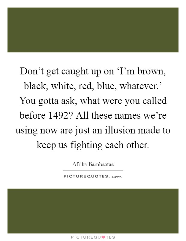 Don't get caught up on 'I'm brown, black, white, red, blue, whatever.' You gotta ask, what were you called before 1492? All these names we're using now are just an illusion made to keep us fighting each other Picture Quote #1