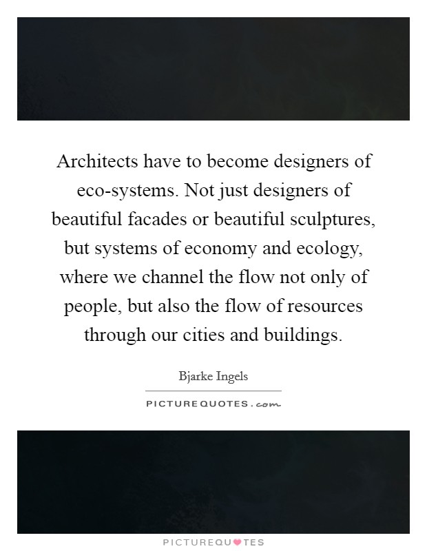 Architects have to become designers of eco-systems. Not just designers of beautiful facades or beautiful sculptures, but systems of economy and ecology, where we channel the flow not only of people, but also the flow of resources through our cities and buildings Picture Quote #1