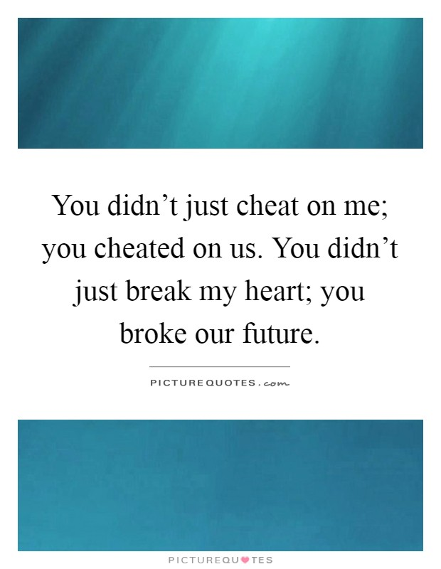 You didn't just cheat on me; you cheated on us. You didn't just break my heart; you broke our future Picture Quote #1