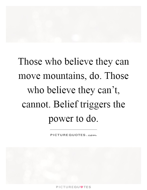 Those who believe they can move mountains, do. Those who believe they can't, cannot. Belief triggers the power to do Picture Quote #1