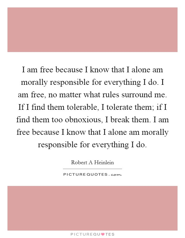 I am free because I know that I alone am morally responsible for everything I do. I am free, no matter what rules surround me. If I find them tolerable, I tolerate them; if I find them too obnoxious, I break them. I am free because I know that I alone am morally responsible for everything I do Picture Quote #1