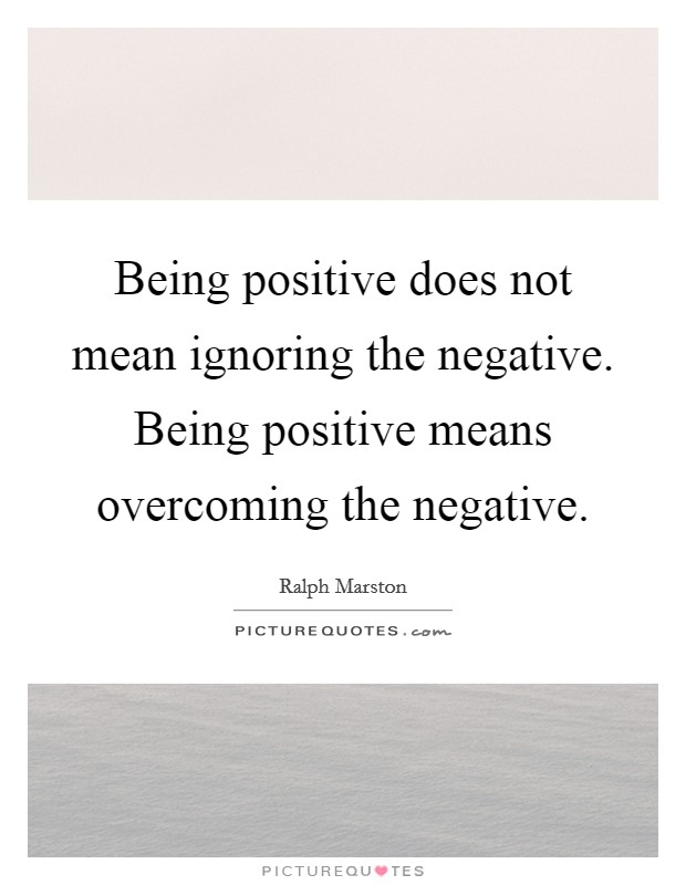 Being positive does not mean ignoring the negative. Being positive means overcoming the negative Picture Quote #1