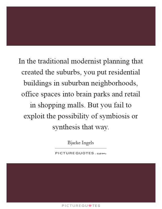 In the traditional modernist planning that created the suburbs, you put residential buildings in suburban neighborhoods, office spaces into brain parks and retail in shopping malls. But you fail to exploit the possibility of symbiosis or synthesis that way Picture Quote #1
