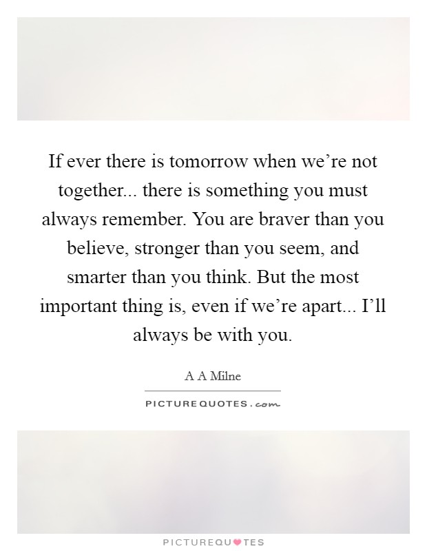 If ever there is tomorrow when we're not together... there is something you must always remember. You are braver than you believe, stronger than you seem, and smarter than you think. But the most important thing is, even if we're apart... I'll always be with you Picture Quote #1