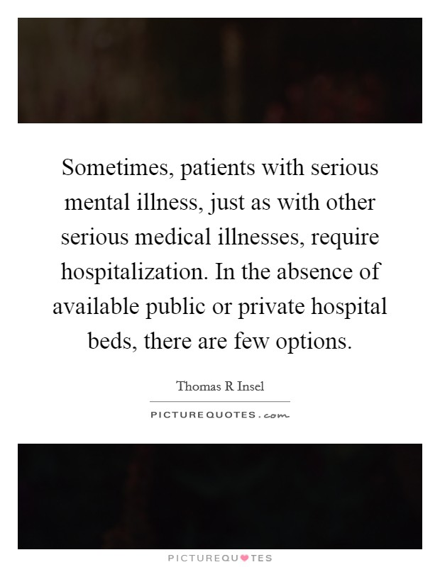 Sometimes, patients with serious mental illness, just as with other serious medical illnesses, require hospitalization. In the absence of available public or private hospital beds, there are few options Picture Quote #1