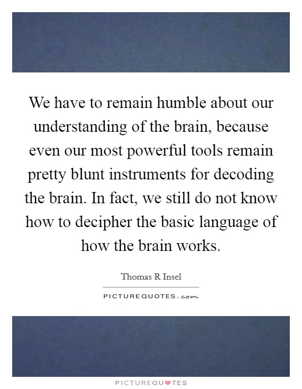 We have to remain humble about our understanding of the brain, because even our most powerful tools remain pretty blunt instruments for decoding the brain. In fact, we still do not know how to decipher the basic language of how the brain works Picture Quote #1
