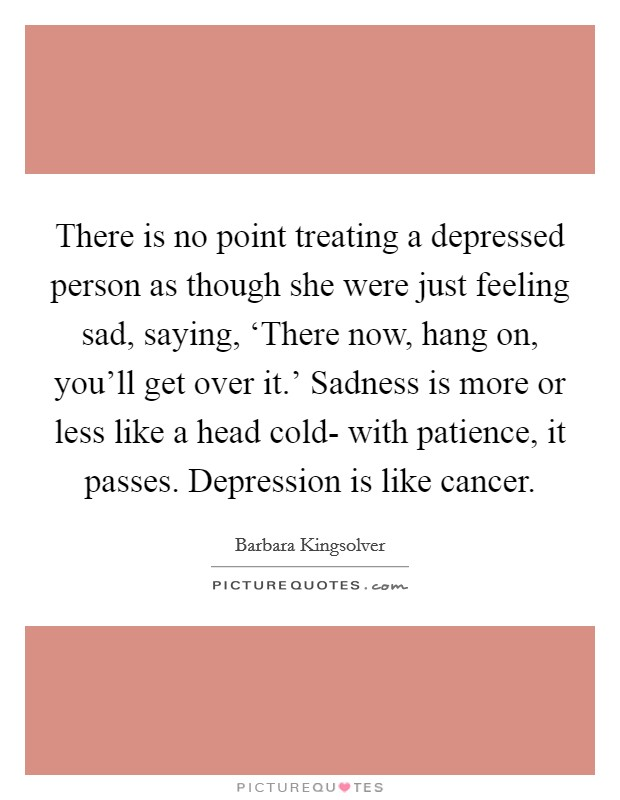 There is no point treating a depressed person as though she were just feeling sad, saying, 'There now, hang on, you'll get over it.' Sadness is more or less like a head cold- with patience, it passes. Depression is like cancer Picture Quote #1