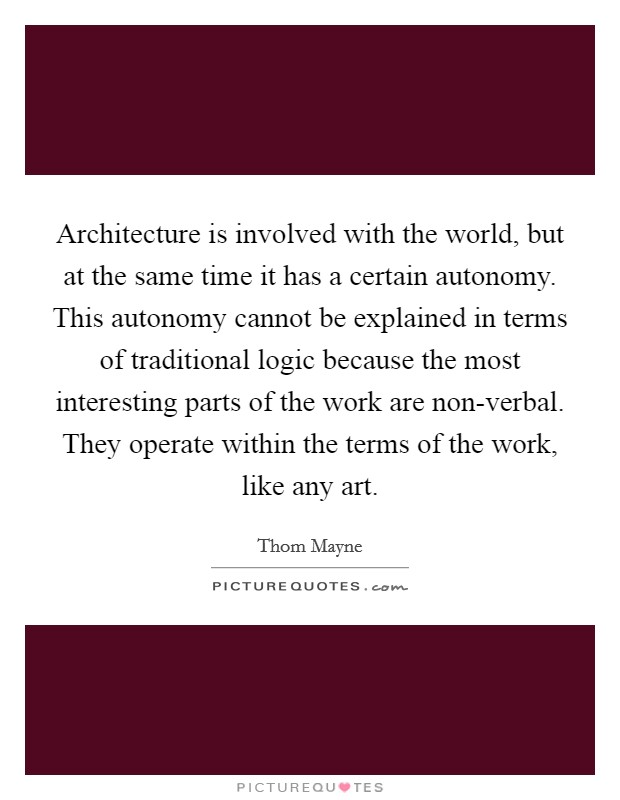 Architecture is involved with the world, but at the same time it has a certain autonomy. This autonomy cannot be explained in terms of traditional logic because the most interesting parts of the work are non-verbal. They operate within the terms of the work, like any art Picture Quote #1