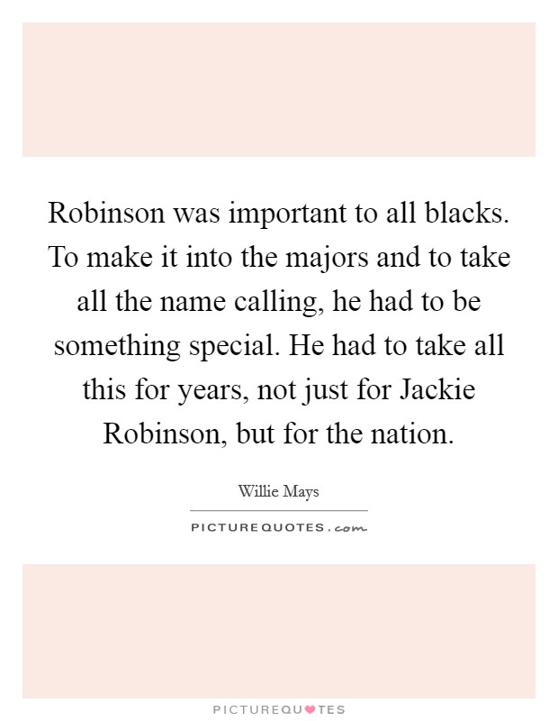 Robinson was important to all blacks. To make it into the majors and to take all the name calling, he had to be something special. He had to take all this for years, not just for Jackie Robinson, but for the nation Picture Quote #1