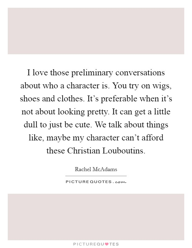 I love those preliminary conversations about who a character is. You try on wigs, shoes and clothes. It's preferable when it's not about looking pretty. It can get a little dull to just be cute. We talk about things like, maybe my character can't afford these Christian Louboutins Picture Quote #1