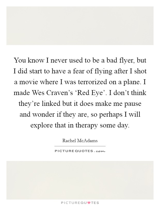 You know I never used to be a bad flyer, but I did start to have a fear of flying after I shot a movie where I was terrorized on a plane. I made Wes Craven's 'Red Eye'. I don't think they're linked but it does make me pause and wonder if they are, so perhaps I will explore that in therapy some day Picture Quote #1