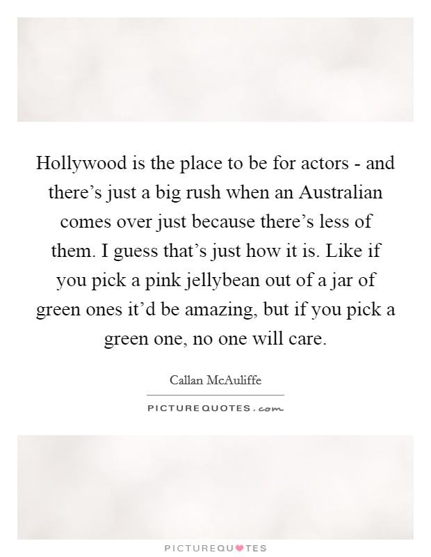 Hollywood is the place to be for actors - and there's just a big rush when an Australian comes over just because there's less of them. I guess that's just how it is. Like if you pick a pink jellybean out of a jar of green ones it'd be amazing, but if you pick a green one, no one will care Picture Quote #1
