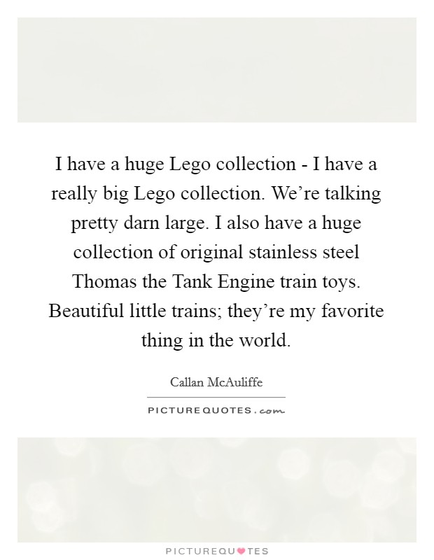 I have a huge Lego collection - I have a really big Lego collection. We're talking pretty darn large. I also have a huge collection of original stainless steel Thomas the Tank Engine train toys. Beautiful little trains; they're my favorite thing in the world Picture Quote #1