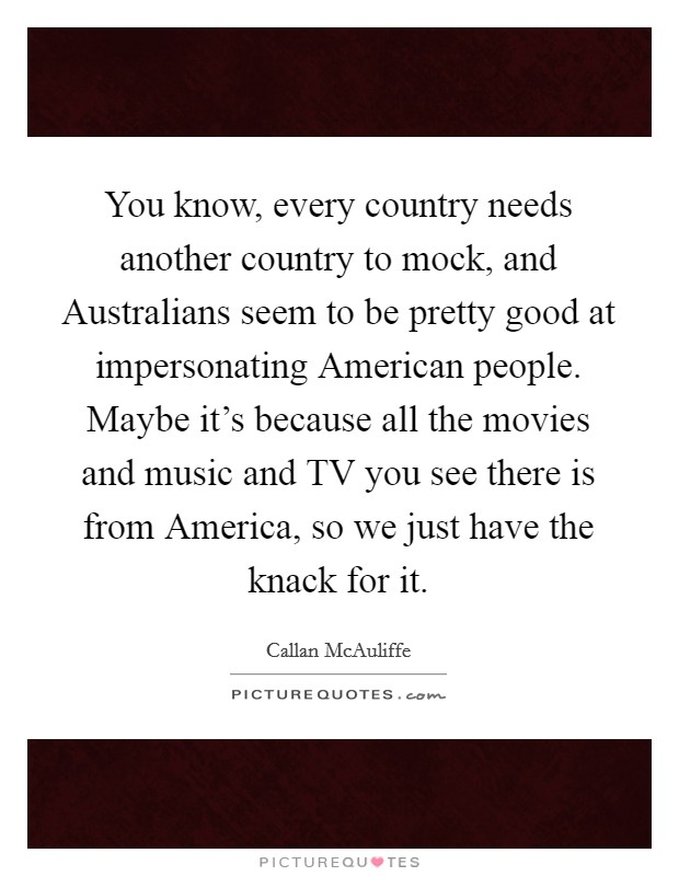 You know, every country needs another country to mock, and Australians seem to be pretty good at impersonating American people. Maybe it's because all the movies and music and TV you see there is from America, so we just have the knack for it Picture Quote #1