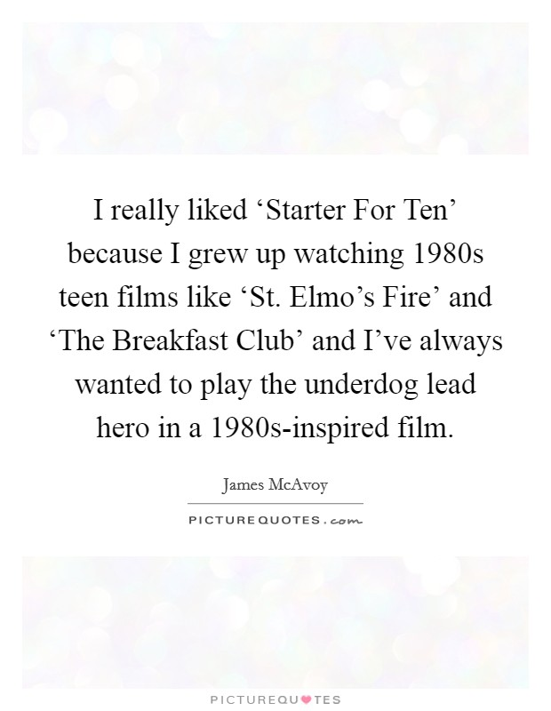 I really liked 'Starter For Ten' because I grew up watching 1980s teen films like 'St. Elmo's Fire' and 'The Breakfast Club' and I've always wanted to play the underdog lead hero in a 1980s-inspired film Picture Quote #1