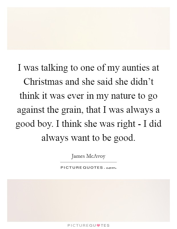 I was talking to one of my aunties at Christmas and she said she didn't think it was ever in my nature to go against the grain, that I was always a good boy. I think she was right - I did always want to be good Picture Quote #1
