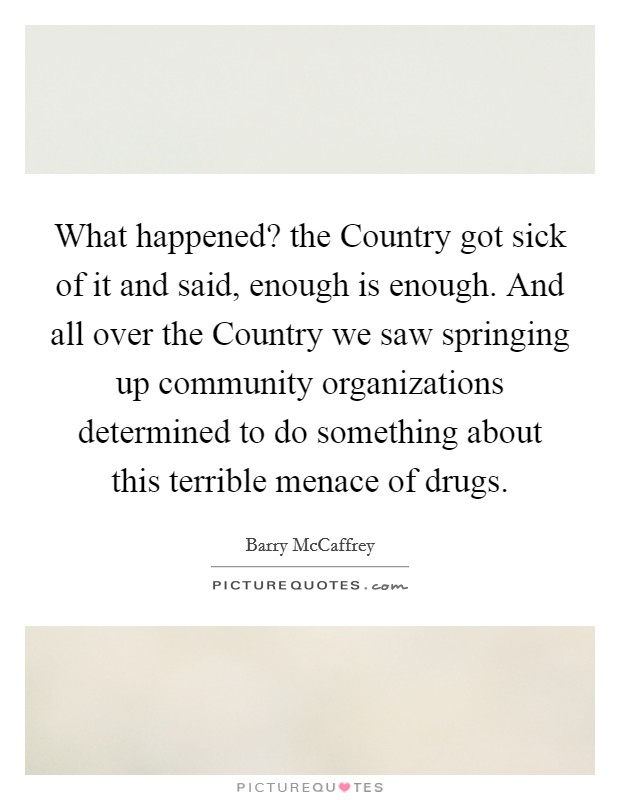 What happened? the Country got sick of it and said, enough is enough. And all over the Country we saw springing up community organizations determined to do something about this terrible menace of drugs Picture Quote #1