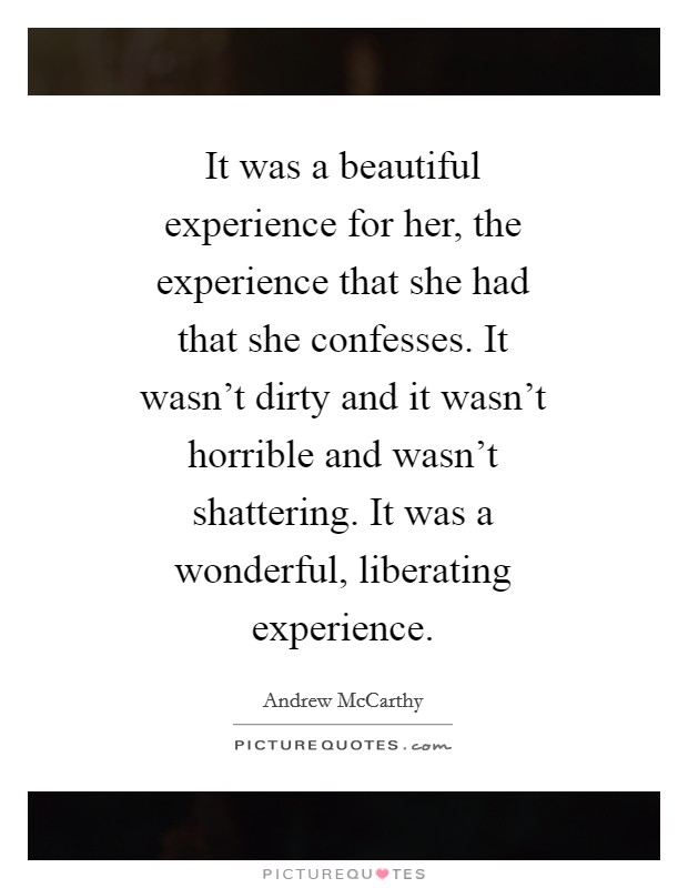 It was a beautiful experience for her, the experience that she had that she confesses. It wasn't dirty and it wasn't horrible and wasn't shattering. It was a wonderful, liberating experience Picture Quote #1