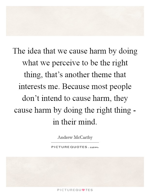 The idea that we cause harm by doing what we perceive to be the right thing, that's another theme that interests me. Because most people don't intend to cause harm, they cause harm by doing the right thing - in their mind Picture Quote #1