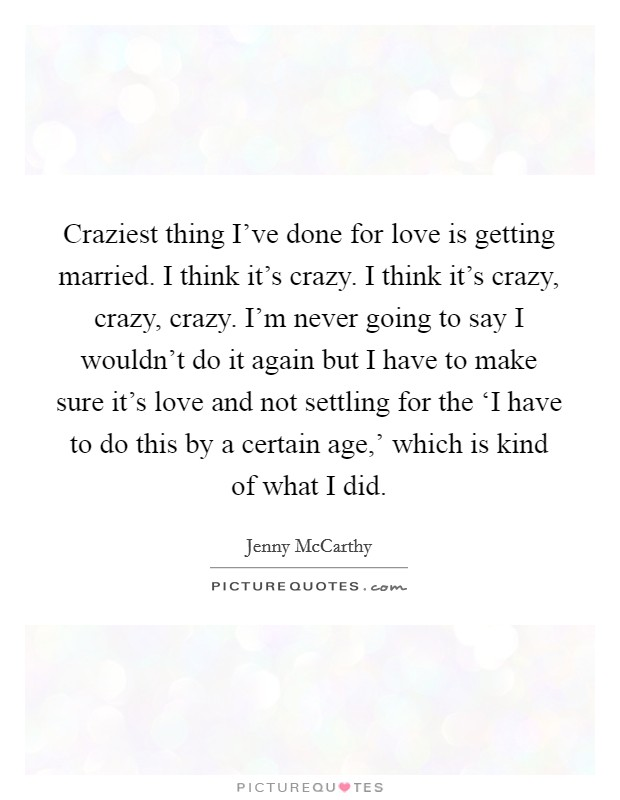 Craziest thing I've done for love is getting married. I think it's crazy. I think it's crazy, crazy, crazy. I'm never going to say I wouldn't do it again but I have to make sure it's love and not settling for the 'I have to do this by a certain age,' which is kind of what I did Picture Quote #1