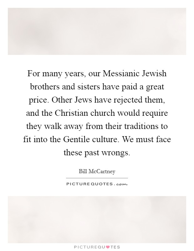 For many years, our Messianic Jewish brothers and sisters have paid a great price. Other Jews have rejected them, and the Christian church would require they walk away from their traditions to fit into the Gentile culture. We must face these past wrongs Picture Quote #1