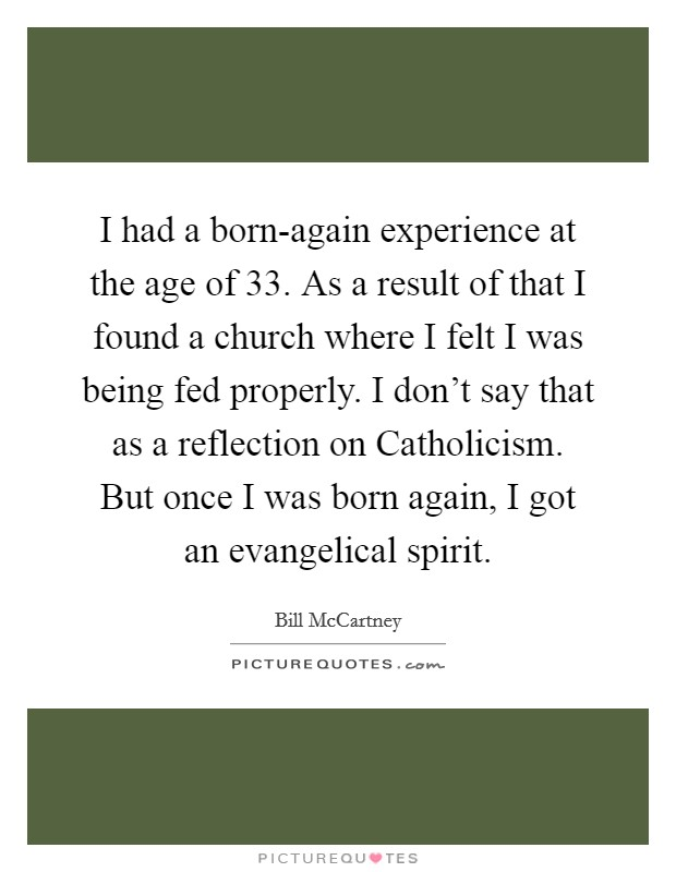 I had a born-again experience at the age of 33. As a result of that I found a church where I felt I was being fed properly. I don't say that as a reflection on Catholicism. But once I was born again, I got an evangelical spirit Picture Quote #1