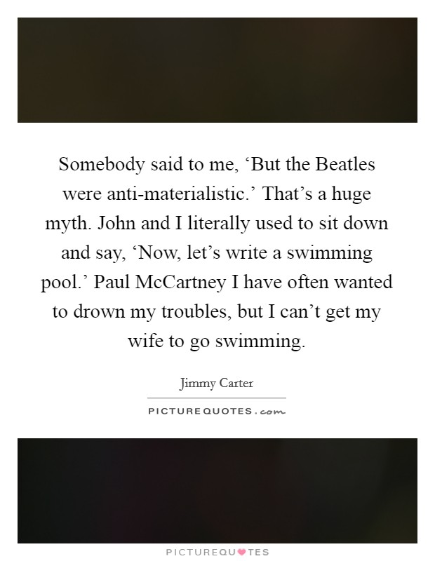 Somebody said to me, 'But the Beatles were anti-materialistic.' That's a huge myth. John and I literally used to sit down and say, 'Now, let's write a swimming pool.' Paul McCartney I have often wanted to drown my troubles, but I can't get my wife to go swimming Picture Quote #1