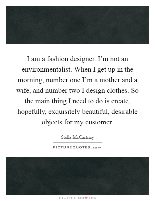 I am a fashion designer. I'm not an environmentalist. When I get up in the morning, number one I'm a mother and a wife, and number two I design clothes. So the main thing I need to do is create, hopefully, exquisitely beautiful, desirable objects for my customer Picture Quote #1