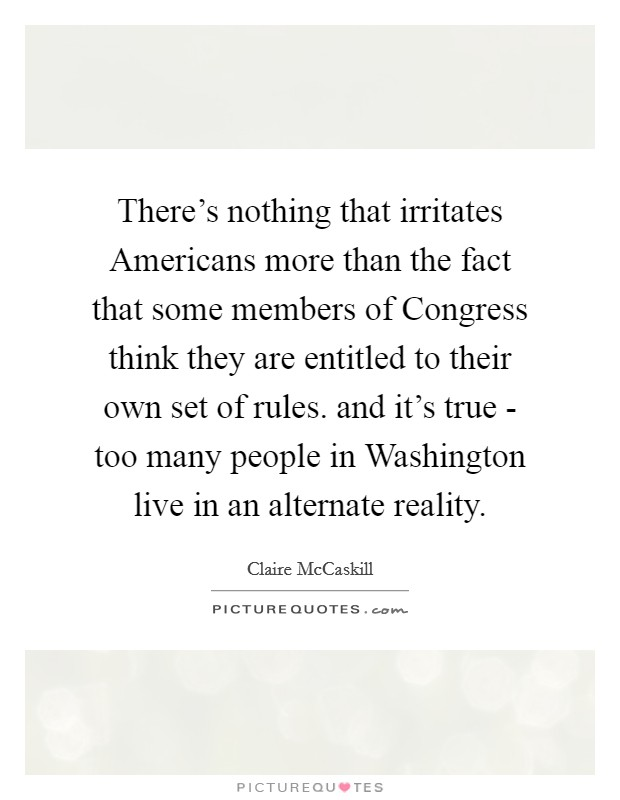 There's nothing that irritates Americans more than the fact that some members of Congress think they are entitled to their own set of rules. and it's true - too many people in Washington live in an alternate reality Picture Quote #1