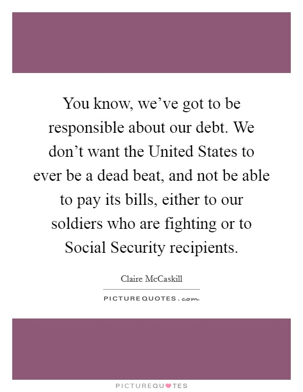 You know, we've got to be responsible about our debt. We don't want the United States to ever be a dead beat, and not be able to pay its bills, either to our soldiers who are fighting or to Social Security recipients Picture Quote #1