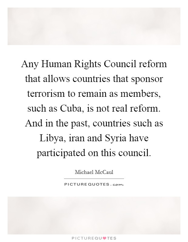 Any Human Rights Council reform that allows countries that sponsor terrorism to remain as members, such as Cuba, is not real reform. And in the past, countries such as Libya, iran and Syria have participated on this council Picture Quote #1