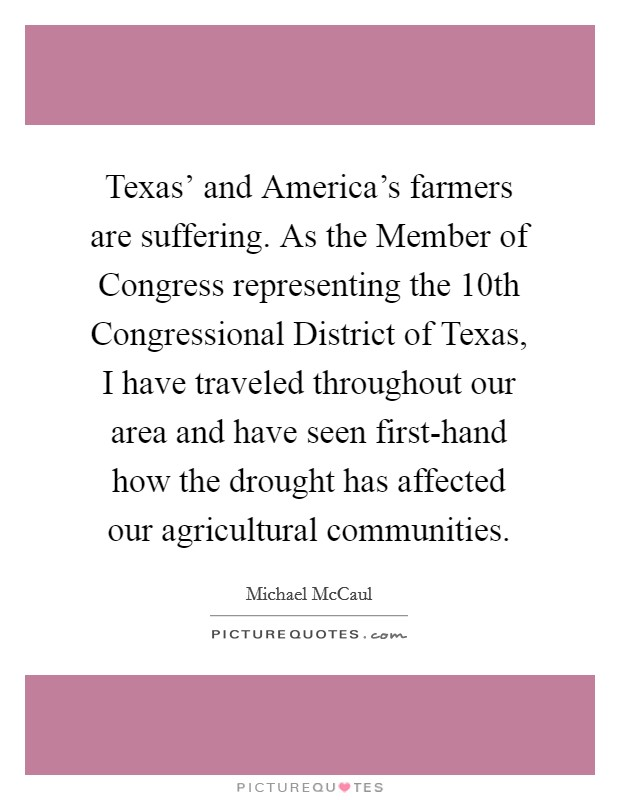 Texas' and America's farmers are suffering. As the Member of Congress representing the 10th Congressional District of Texas, I have traveled throughout our area and have seen first-hand how the drought has affected our agricultural communities Picture Quote #1